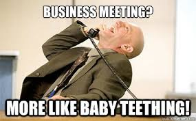 Business Meeting Meme - business meeting more like baby teething bad comeback guy