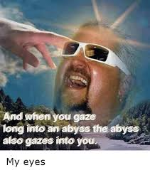 I Got My Eyes On You Meme - and when you gaze long into an abyss the abyss also gazes into you