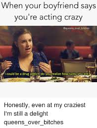 Crazy Boyfriend Meme - when your boyfriend says you re acting crazy over bitches i could