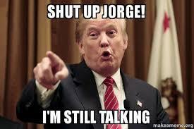 Meme Shut Up - shut up jorge i m still talking donald trump says make a meme