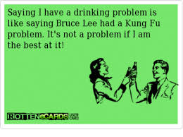 Drinking Problem Meme - saying i have a drinking problem is like saying bruce lee had a kung