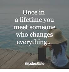 That Changes Everything Meme - once in a lifetime you meet someone who changes everything