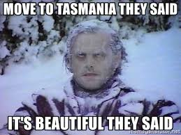 move to tasmania they said it s beautiful they said winter is