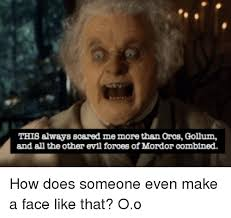 Gollum Meme - this always scared me more than orcs gollum and all the other evil