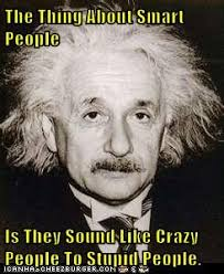 Memes About Crazy People - the thing about smart people is they sound like crazy people to