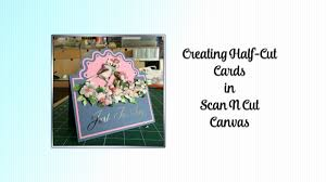 Brother Design Cards Creating Half Cut Cards Using Brother Scan N Cut Canvas Youtube