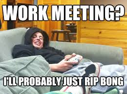 Work Meeting Meme - work meeting i ll probably just rip bong casual alex quickmeme