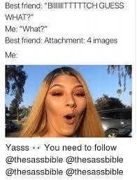 Best Friend Memes - best friend biiiitttttch guess what me what best friend