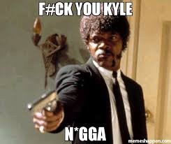 Kyle Memes - f ck you kyle n gga meme say that again i dare you 37797 page
