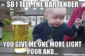 Poor Baby Meme - so i tell the bartender you give me one more light poor and meme