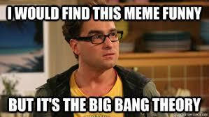 Big Bang Meme - i would find this meme funny but it s the big bang theory