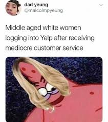 Customer Service Meme - middle aged white women logging into yelp after receiving mediocre