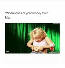 Do All The Meme - where does all your money go me glenntacco tlc gif memecentercom