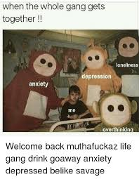 Welcome Back Meme - when the whole gang gets together loneliness depression anxiety me