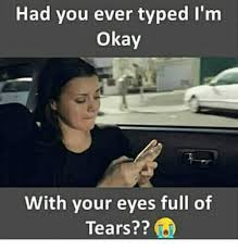 Typed Memes - had you ever typed i m okay with your eyes full of tears meme
