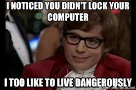 Lock Your Computer Meme - i noticed you didn t lock your computer i too like to live