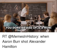 You Ve Done Messed Up - you done messed up ara ron rt when aaron burr shot alexander