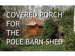 The Pole Barn Adding A Covered Porch To The Pole Barn Shed Youtube