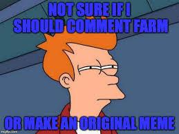 Not Sure If Meme - not sure if i should comment farm or make an original meme meme