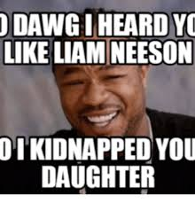 Liam Neeson Memes - odawgiheardyc like liam neeson otkidnapped you daughter liam