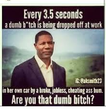 Dumb Bitch Meme - every 35 seconds a dumb b tch is being dropped off at work in her