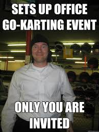 Co Worker Memes - sets up office go karting event only you are invited creepy