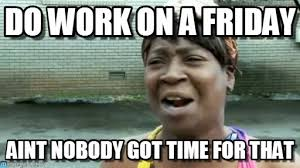 Friday Work Meme - do work on a friday on memegen