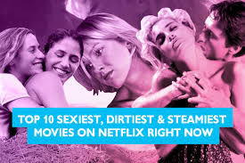 top 10 sexiest dirtiest u0026 steamiest movies on netflix right now