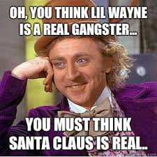Real Gangster Meme - oh you think lil wayne is a real gangster you must think santa
