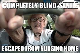 Nursing Home Meme - completely blind senile escaped from nursing home dangerous