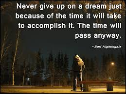 never give up on a just because of the time it will take to