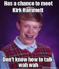 Kirk Meme - meme creator has a chance to meet kirk hammett don t know how to