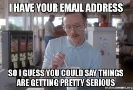 Email Meme - i have your email address so i guess you could say things are