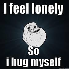 Feeling Lonely Memes - i feel lonely so i hug myself quickmeme