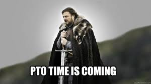 Pto Meme - pto time is coming ned stark winter is coming quickmeme