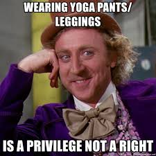 Leggings Are Not Pants Meme - wearing yoga pants leggings is a privilege not a right willy