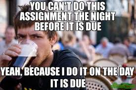 Lazy College Senior Meme Generator - you can t do this assignment the night before it is due yeah
