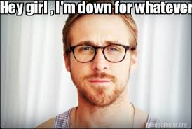 Whatever Memes - meme creator hey girl i m down for whatever you want meme