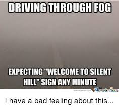 Silent Hill Meme - driving through fog expecting welcome to silent hill sign any