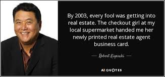robert kiyosaki quote by 2003 every fool was getting into real