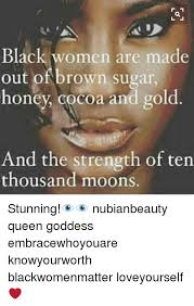 Sugar Brown Meme - black women are made out of brown sugar honey cocoa and gold and the