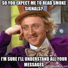 Smoke Signals Meme - so you expect me to read smoke signals i m sure i ll understand all