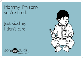 Baby Sleep Meme - mommy i m sorry you re tired just kidding i don t care funny