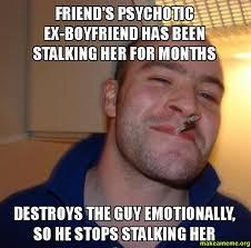 Stalking Meme - friend s psychotic ex boyfriend has been stalking her for months