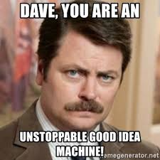 Good Idea Meme - dave you are an unstoppable good idea machine history ron
