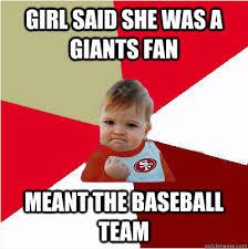 Giants Memes - girl said she was a giants fan meant the baseball team 49er