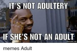 Adult Memes - it s not adultery if she s not an adult memes adult meme on me me