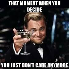 I Don T Care Meme - that moment when you decide you just don t care anymore gatsby