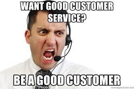 Customer Service Meme - want good customer service be a good customer angry customer