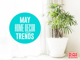 may home decor trends alpha blinds interiors may home decor trends